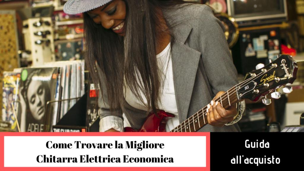 Come trovare la migliore chitarra elettrica economica?