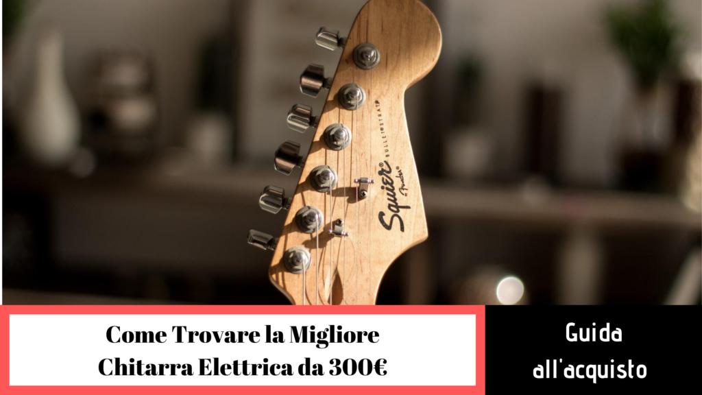 guida all'acquisto migliore chitarra elettrica da 300 euro