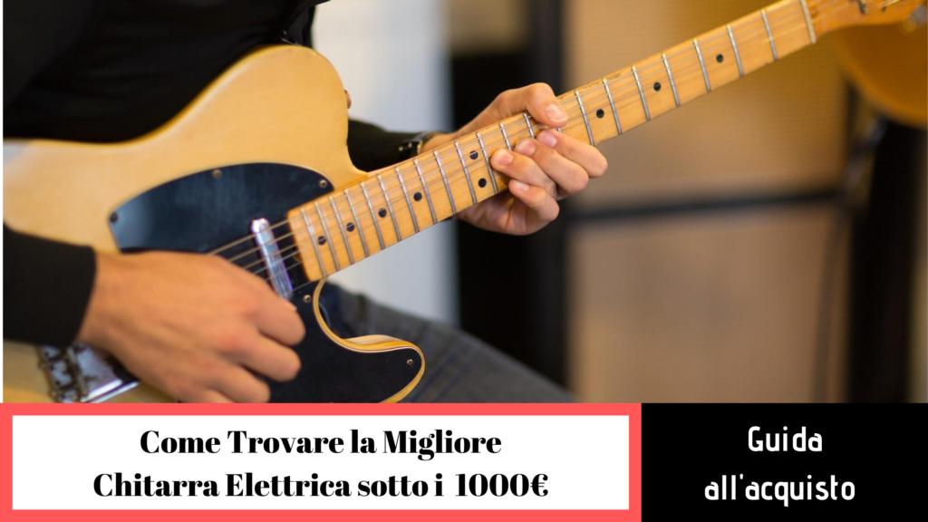 Migliori chitarre elettriche sotto i 1000 euro: alcuni consigli